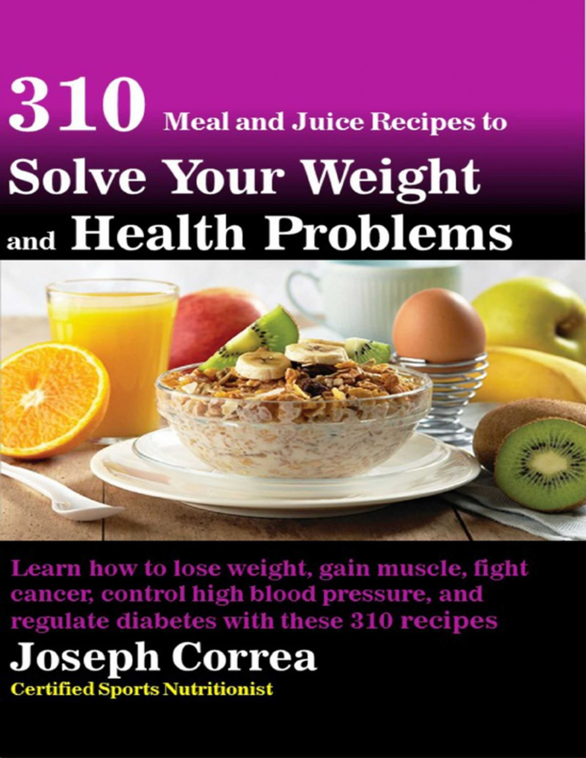 13 Meal and Juice Recipes to Solve Your Weight and Health Problems Learn  How to Lose Weight, Gain Muscle, Fight Cancer, Control High Blood Pressure,  ..