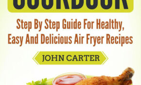 Air Fryer Cookbook: Step By Step Guide For Healthy, Easy And Delicious Air  Fryer Recipes Ebook By John Carter – Rakuten Kobo – Healthy Recipes In Air Fryer