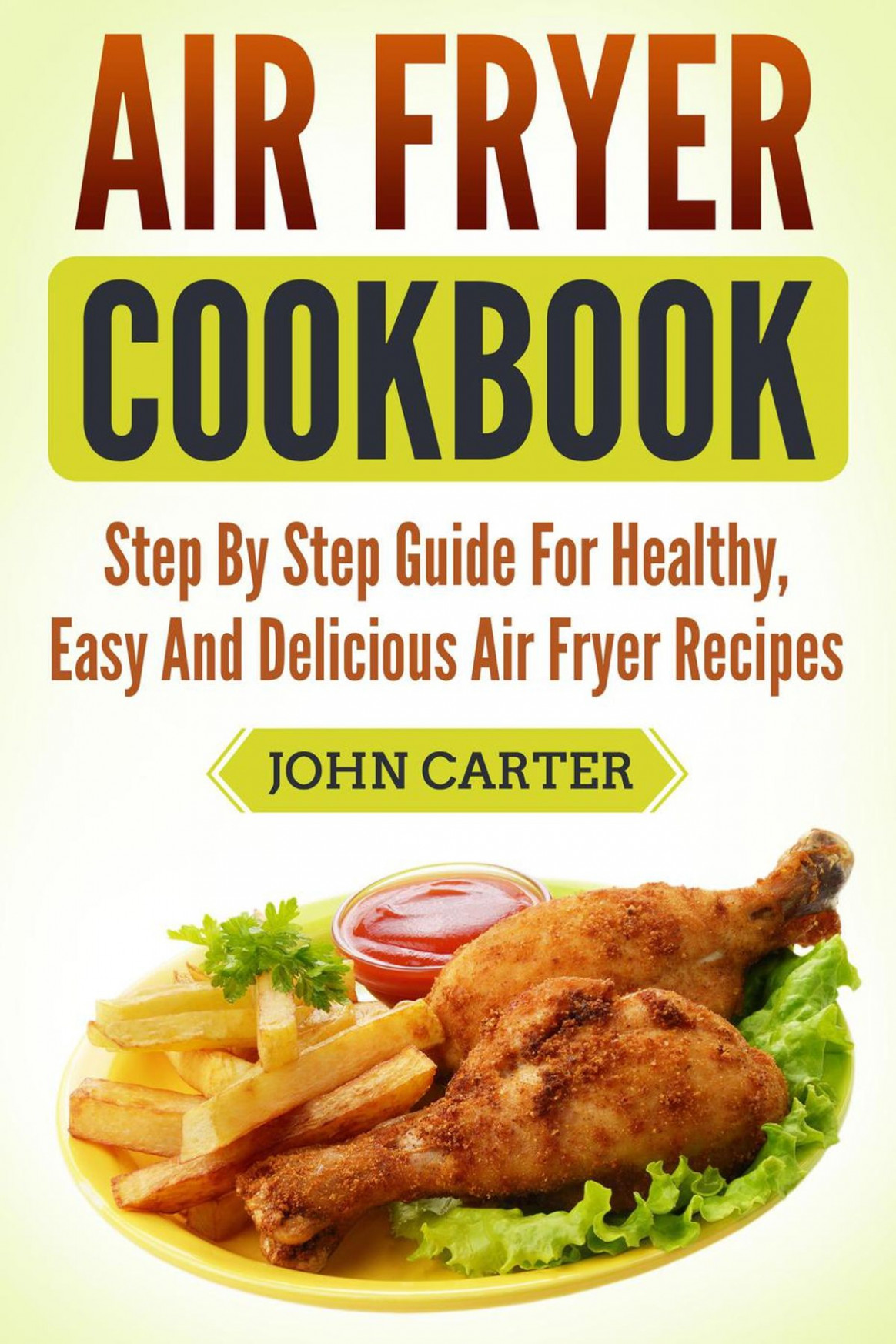 Air Fryer Cookbook: Step By Step Guide For Healthy, Easy And Delicious Air  Fryer Recipes ebook by John Carter - Rakuten Kobo - healthy recipes in air fryer