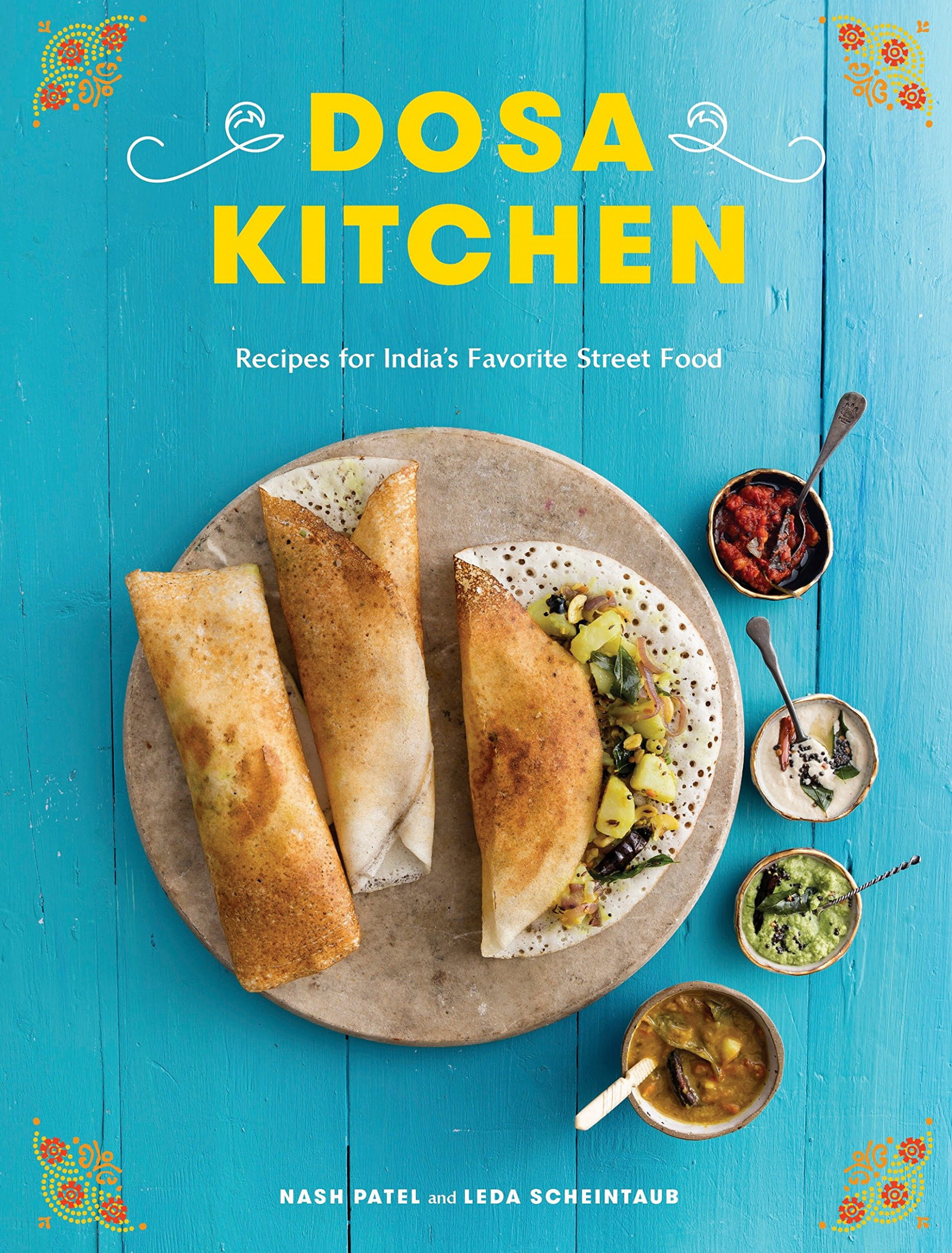 Dosa Kitchen: Recipes For India's Favorite Street Food: A ..