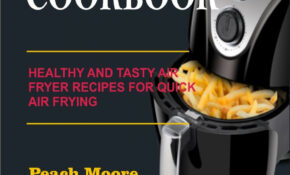 Easy Air Fryer Cookbook: Healthy And Tasty Air Fryer Recipes For Quick Air  Frying Ebook By Peach Moore – Rakuten Kobo – Healthy Recipes Air Fryer