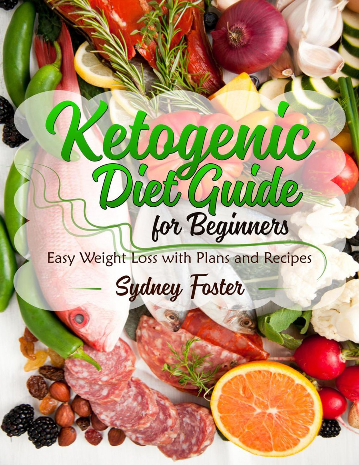 Ketogenic Diet Guide for Beginners: Easy Weight Loss with Plans and Recipes  (Keto Cookbook, Complete Lifestyle Plan) ebook by Sydney Foster - Rakuten  ..