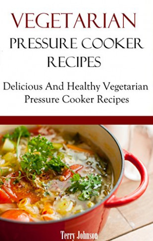 Read Online Vegetarian Pressure Cooker Recipes: Delicious ..