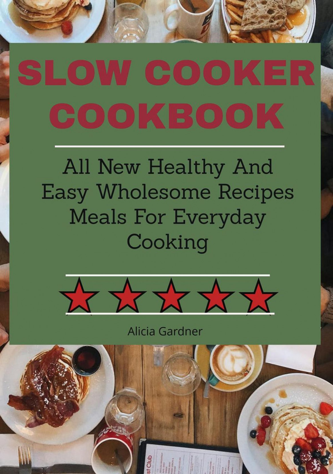 Slow Cooker Cookbook: All New Healthy and Easy Wholesome Recipes Meals for  Everyday Cooking ebook by Alicai Gardner - Rakuten Kobo - healthy recipes meals