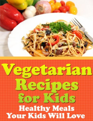 Vegetarian Recipes for Kids – Healthy Meals Your Kids Will ..